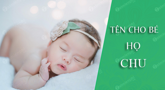 Đặt tên cho con theo họ Chu sinh năm 2021 Tân Sửu: Tên đẹp hay cho bé trai, bé gái